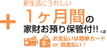 1ヶ月間の家財お預り保管付!!